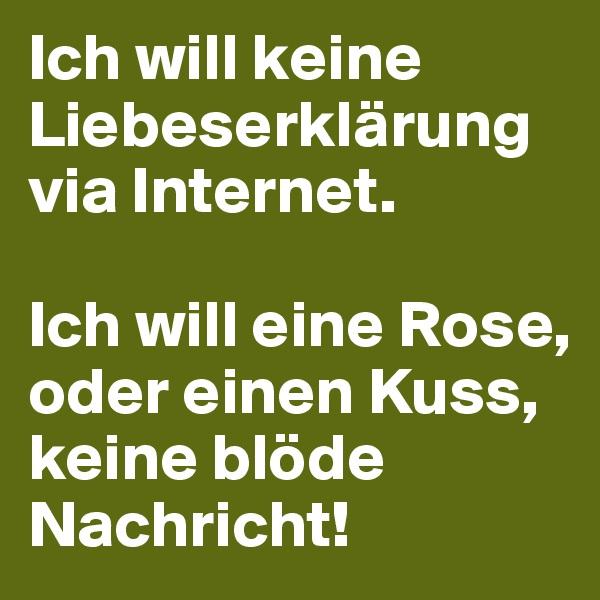 Ich will keine Liebeserklärung via Internet.  Ich will eine Rose, oder einen Kuss, keine blöde Nachricht!