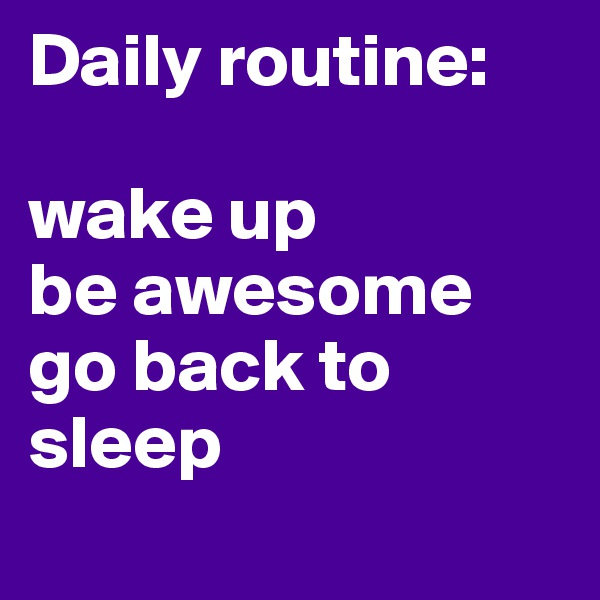 Daily routine:  wake up be awesome go back to sleep