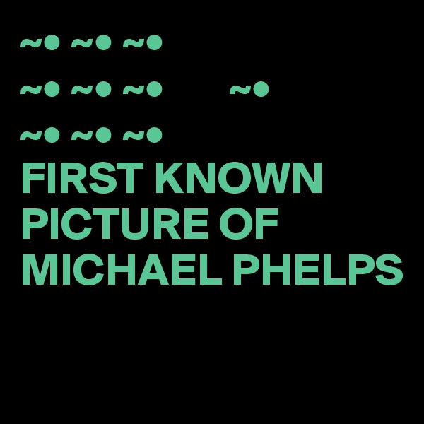 ~• ~• ~• ~• ~• ~•       ~• ~• ~• ~• FIRST KNOWN PICTURE OF MICHAEL PHELPS