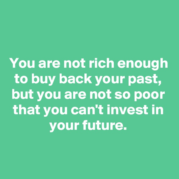 You are not rich enough to buy back your past, but you are not so poor that you can't invest in your future.