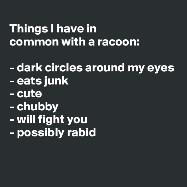 Things I have in  common with a racoon:  - dark circles around my eyes - eats junk - cute - chubby - will fight you - possibly rabid