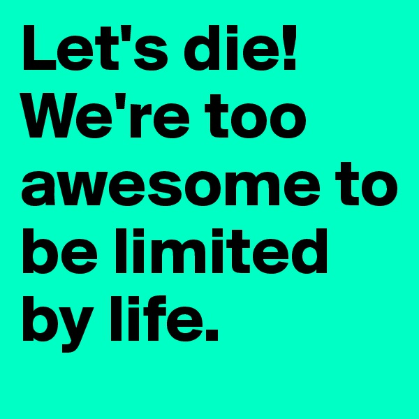 Let's die! We're too awesome to be limited by life.