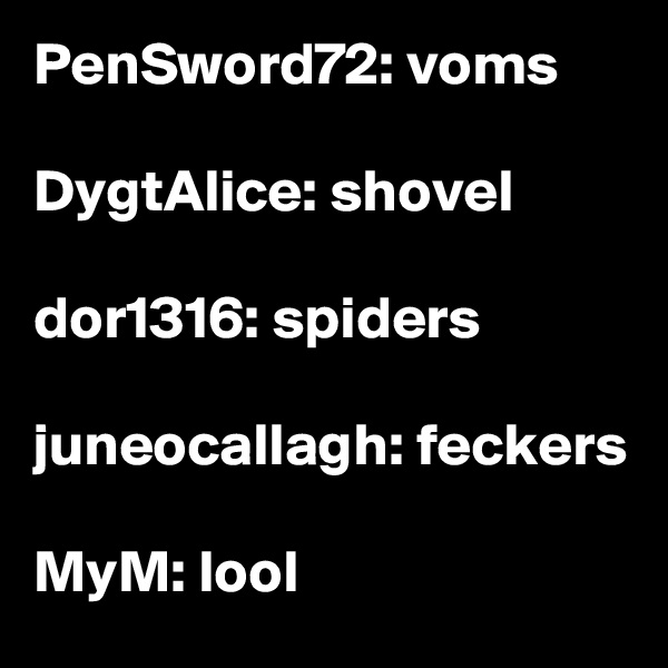 PenSword72: voms  DygtAlice: shovel  dor1316: spiders  juneocallagh: feckers  MyM: lool