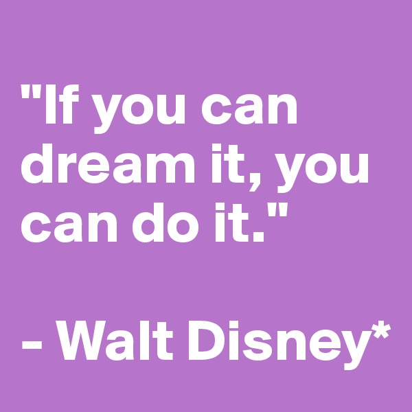 """""""If you can dream it, you can do it.""""  - Walt Disney*"""