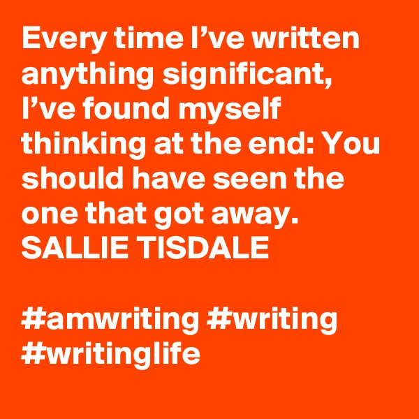 Every time I've written anything significant, I've found myself thinking at the end: You should have seen the one that got away. SALLIE TISDALE  #amwriting #writing #writinglife
