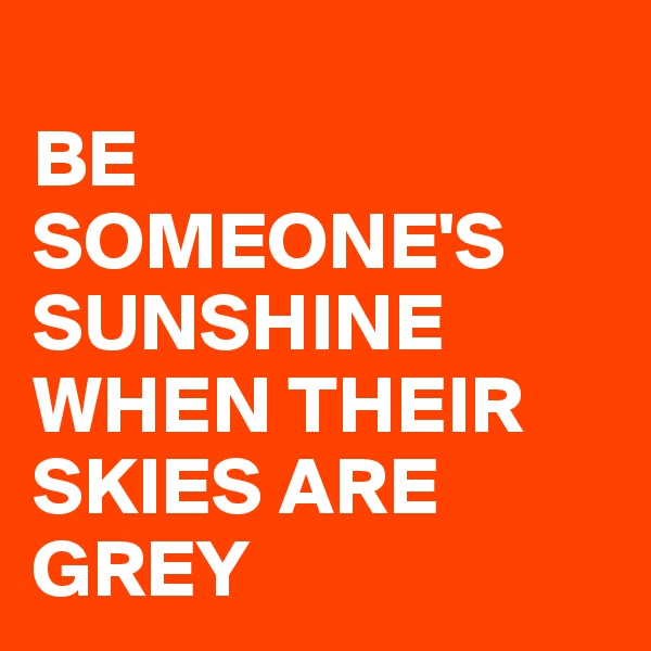BE SOMEONE'S  SUNSHINE WHEN THEIR SKIES ARE GREY