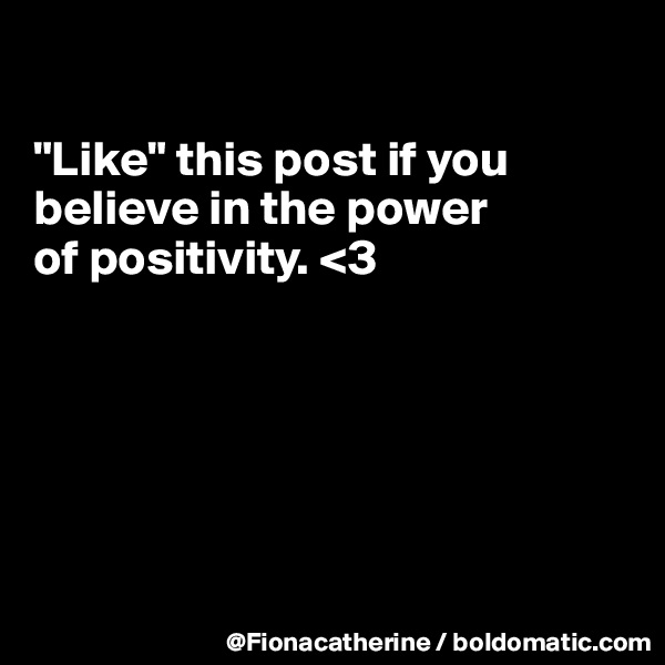 """Like"" this post if you believe in the power of positivity. <3"