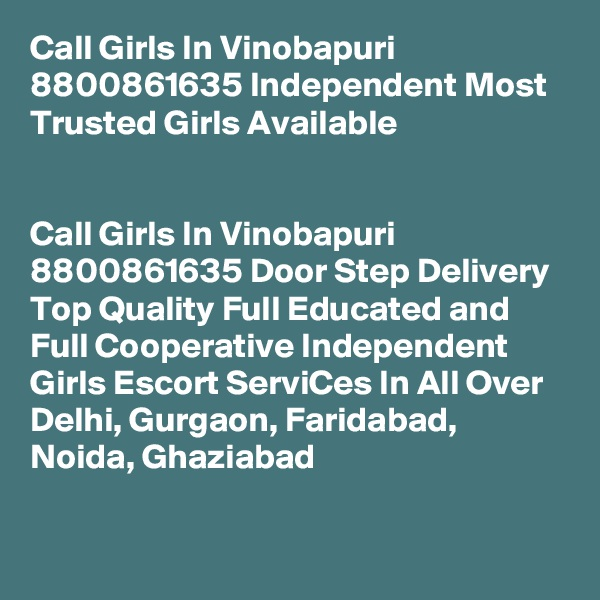 Call Girls In Vinobapuri 8800861635 Independent Most Trusted Girls Available                                                                         Call Girls In Vinobapuri 8800861635 Door Step Delivery Top Quality Full Educated and Full Cooperative Independent Girls Escort ServiCes In All Over Delhi, Gurgaon, Faridabad, Noida, Ghaziabad