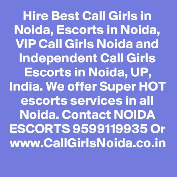 Hire Best Call Girls in Noida, Escorts in Noida, VIP Call Girls Noida and Independent Call Girls Escorts in Noida, UP, India. We offer Super HOT escorts services in all Noida. Contact NOIDA ESCORTS 9599119935 Or www.CallGirlsNoida.co.in