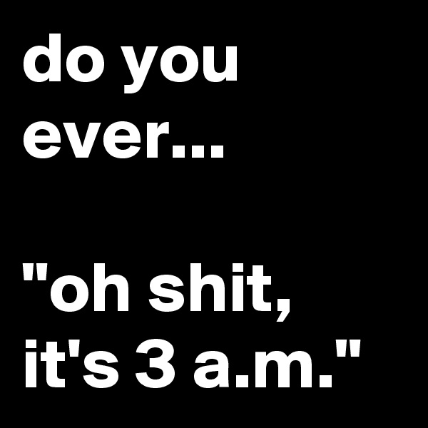 """do you ever...  """"oh shit, it's 3 a.m."""""""