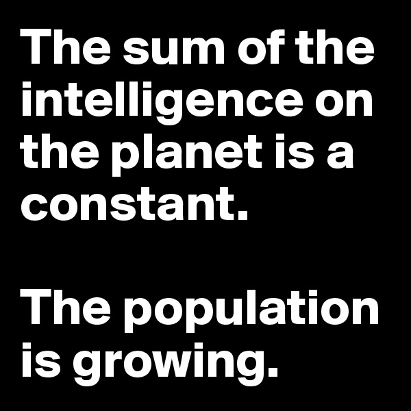 The sum of the intelligence on the planet is a constant.  The population is growing.