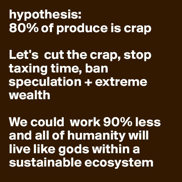 hypothesis:  80% of produce is crap   Let's  cut the crap, stop taxing time, ban speculation + extreme wealth  We could  work 90% less and all of humanity will live like gods within a sustainable ecosystem