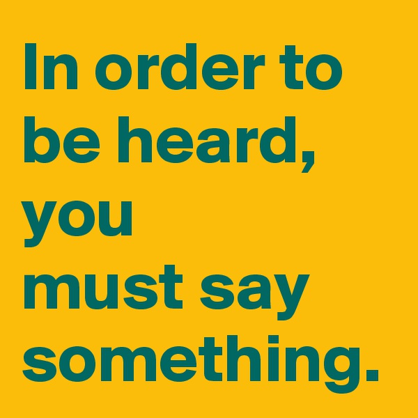 In order to be heard, you  must say something.