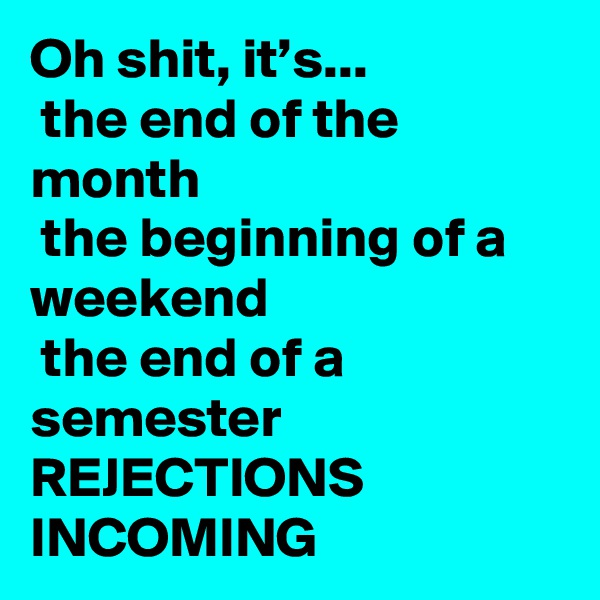 Oh shit, it's...  the end of the month  the beginning of a weekend  the end of a semester REJECTIONS INCOMING