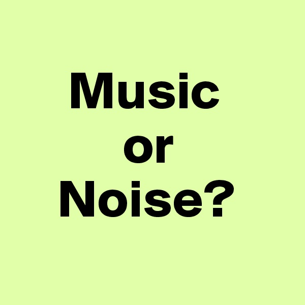 Music           or     Noise?