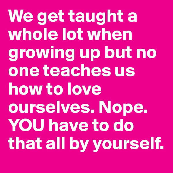 We get taught a whole lot when growing up but no one teaches us how to love ourselves. Nope. YOU have to do that all by yourself.