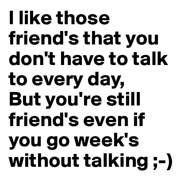 I like those friend's that you don't have to talk to every day, But you're still friend's even if you go week's without talking ;-)