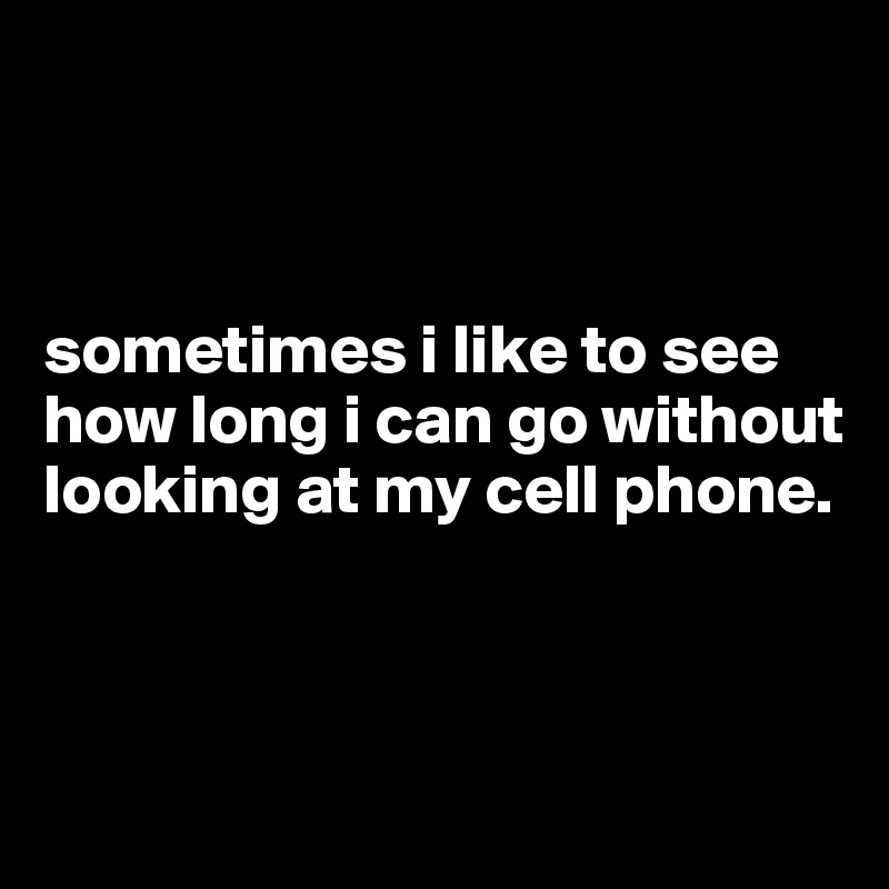 sometimes i like to see how long i can go without looking at my cell phone.