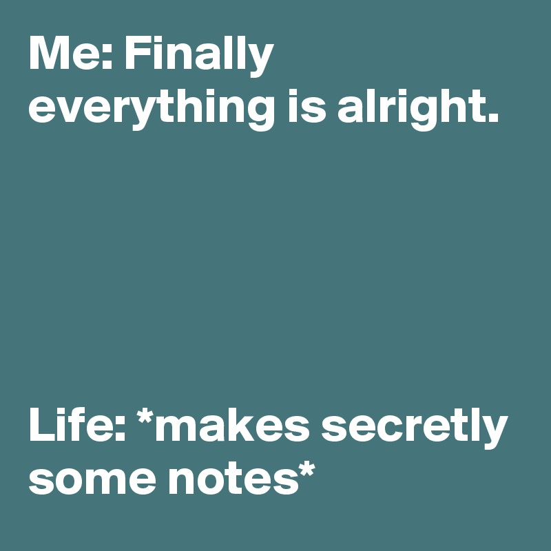 Me: Finally everything is alright.      Life: *makes secretly some notes*