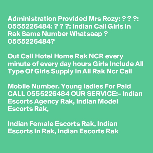 Administration Provided Mrs Rozy: ? ? ?: 0555226484: ? ? ?: Indian Call Girls In Rak Same Number Whatsaap ? 0555226484?   Out Call Hotel Home Rak NCR every minute of every day hours Girls Include All Type Of Girls Supply In All Rak Ncr Call   Mobile Number. Young ladies For Paid CALL 0555226484 OUR SERVICE:- Indian Escorts Agency Rak, Indian Model Escorts Rak,   Indian Female Escorts Rak, Indian Escorts In Rak, Indian Escorts Rak