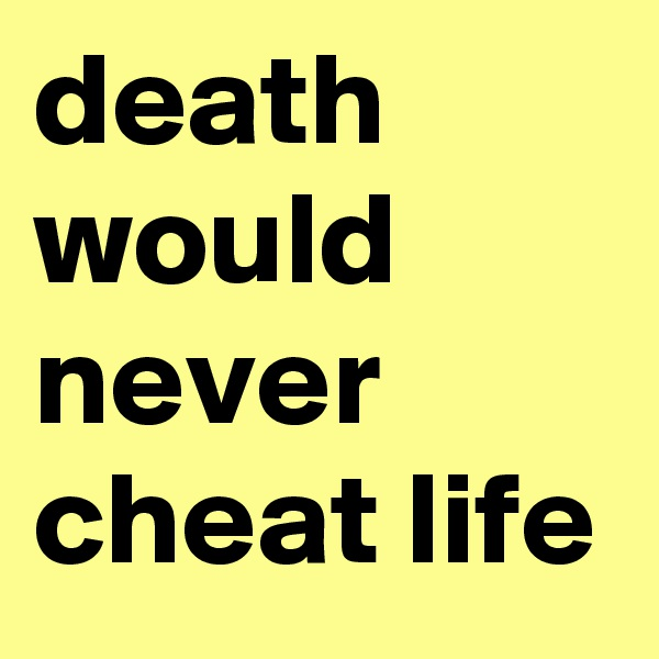 death would never cheat life