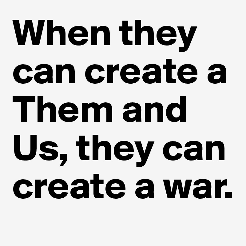 When they can create a Them and Us, they can create a war.