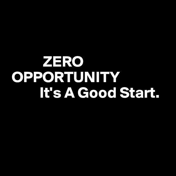 ZERO       OPPORTUNITY               It's A Good Start.