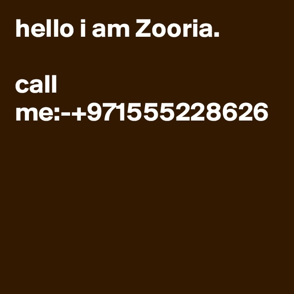hello i am Zooria.   call me:-+971555228626