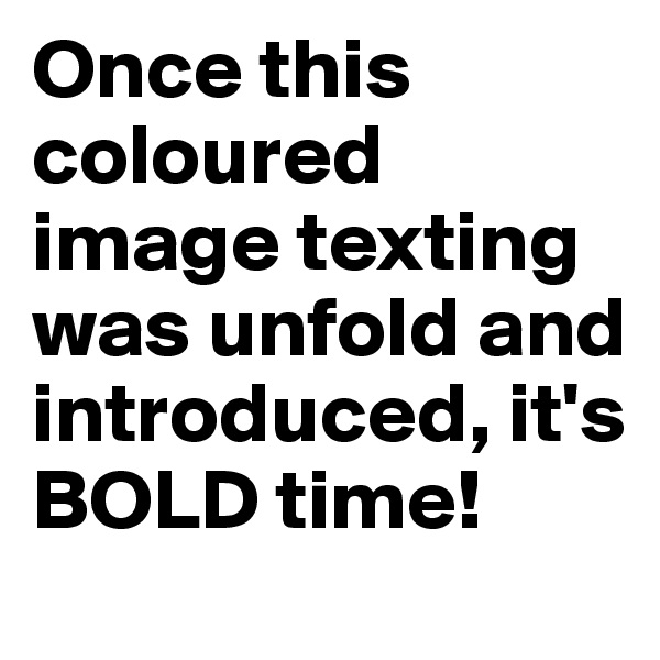 Once this coloured image texting was unfold and introduced, it's BOLD time!