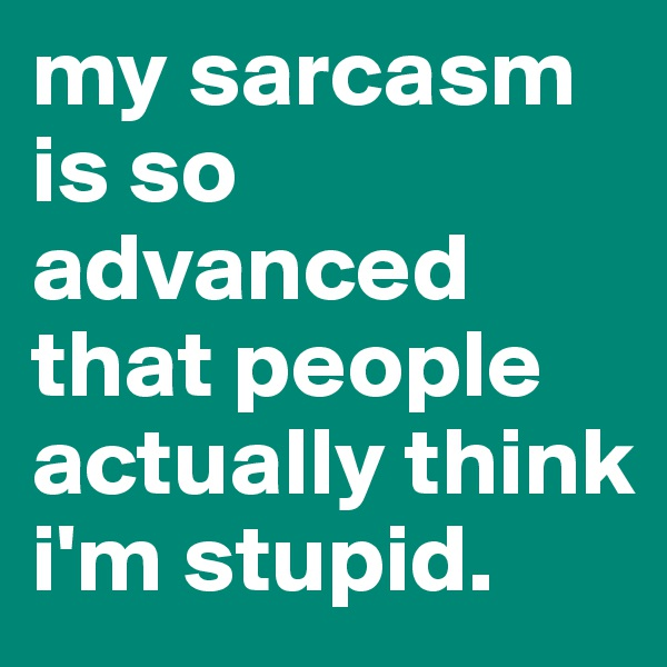 my sarcasm is so advanced that people actually think i'm stupid.