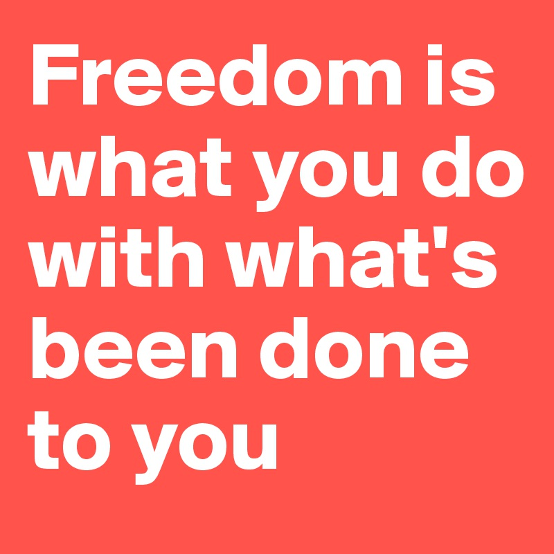 Freedom is what you do with what's been done to you