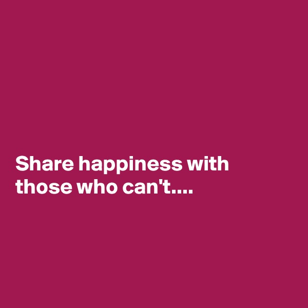 Share happiness with those who can't....