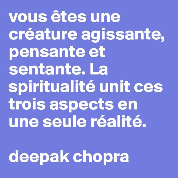 vous êtes une créature agissante, pensante et sentante. La spiritualité unit ces trois aspects en une seule réalité.  deepak chopra