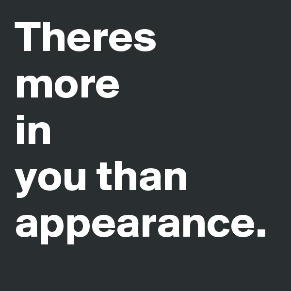Theres more in you than appearance.