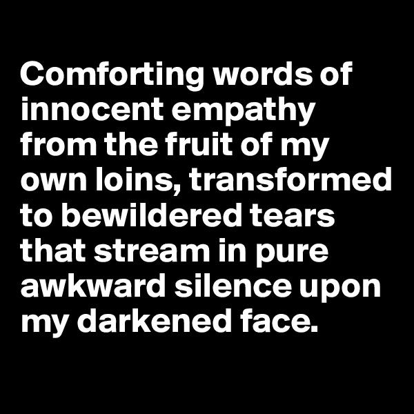 Comforting words of innocent empathy from the fruit of my own loins, transformed  to bewildered tears that stream in pure awkward silence upon my darkened face.