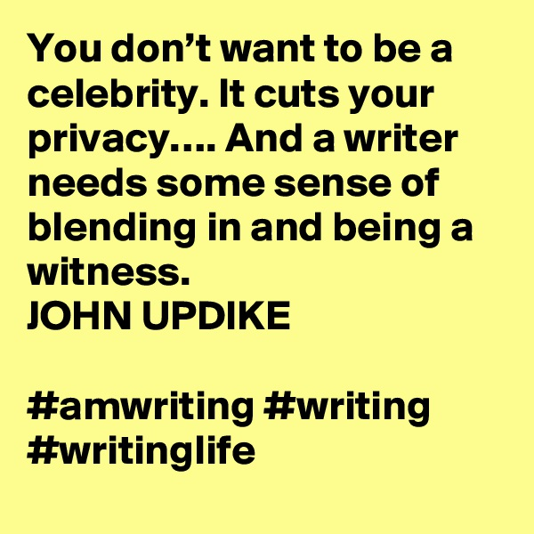 You don't want to be a celebrity. It cuts your privacy…. And a writer needs some sense of blending in and being a witness. JOHN UPDIKE  #amwriting #writing #writinglife