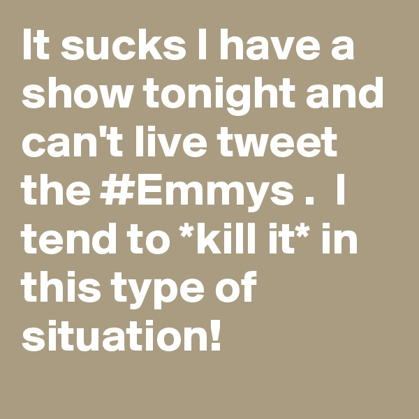 It sucks I have a show tonight and can't live tweet the #Emmys .  I tend to *kill it* in this type of situation!