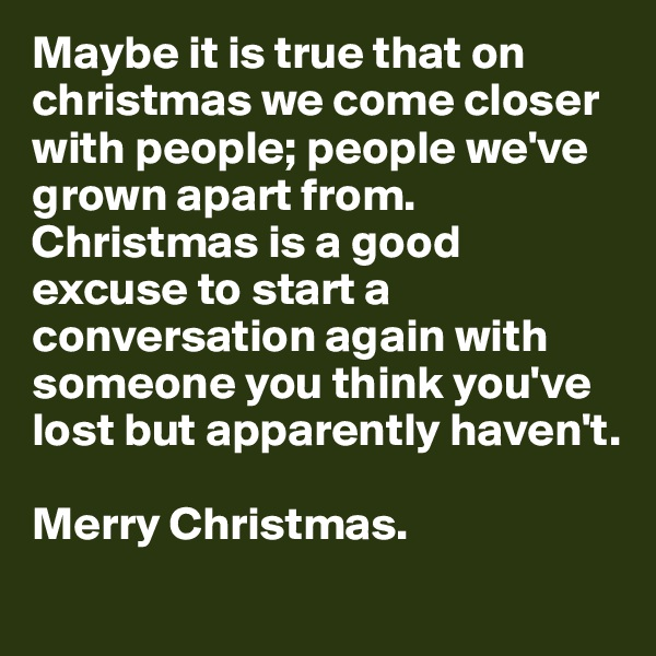 Maybe it is true that on christmas we come closer with people; people we've grown apart from. Christmas is a good excuse to start a conversation again with someone you think you've lost but apparently haven't.    Merry Christmas.