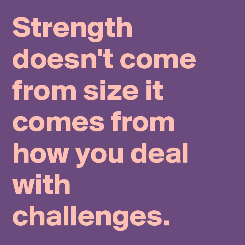 Strength doesn't come from size it comes from how you deal with challenges.
