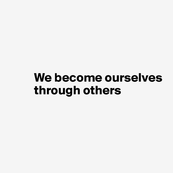 We become ourselves            through others