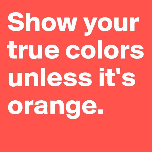 Show your true colors unless it's orange.
