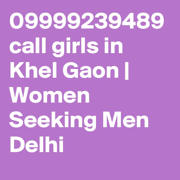 09999239489 call girls in Khel Gaon | Women Seeking Men Delhi