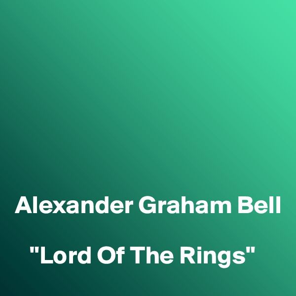 """Alexander Graham Bell     """"Lord Of The Rings"""""""
