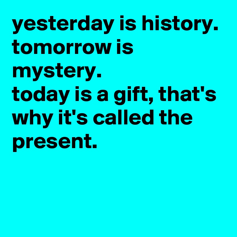 yesterday is history. tomorrow is mystery.  today is a gift, that's why it's called the present.