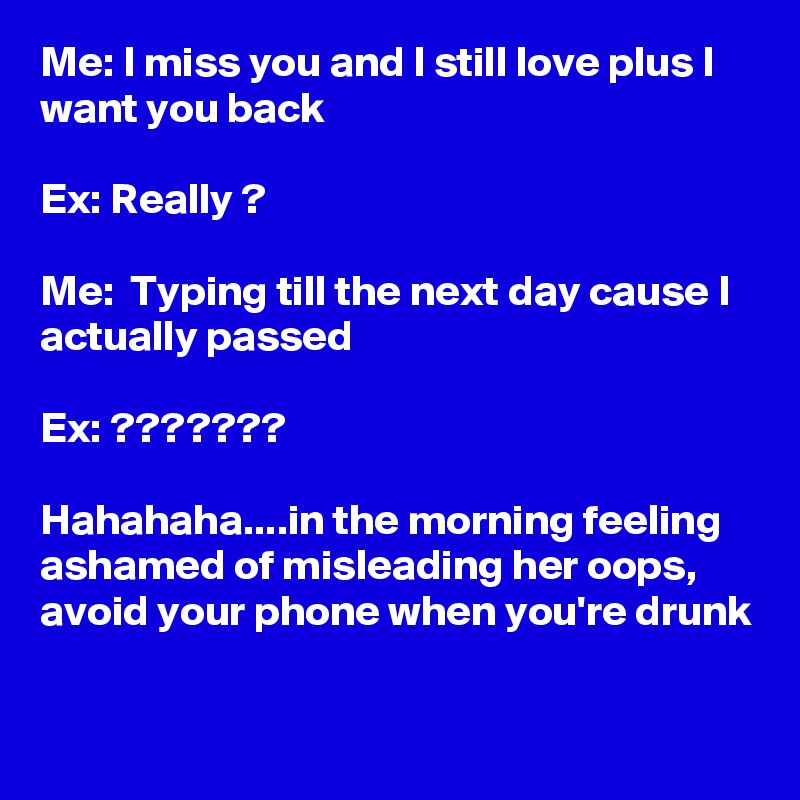 Me: I miss you and I still love plus I want you back  Ex: Really ?  Me:  Typing till the next day cause I actually passed  Ex: ???????  Hahahaha....in the morning feeling ashamed of misleading her oops, avoid your phone when you're drunk