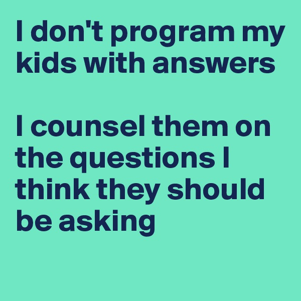 I don't program my kids with answers  I counsel them on the questions I think they should be asking