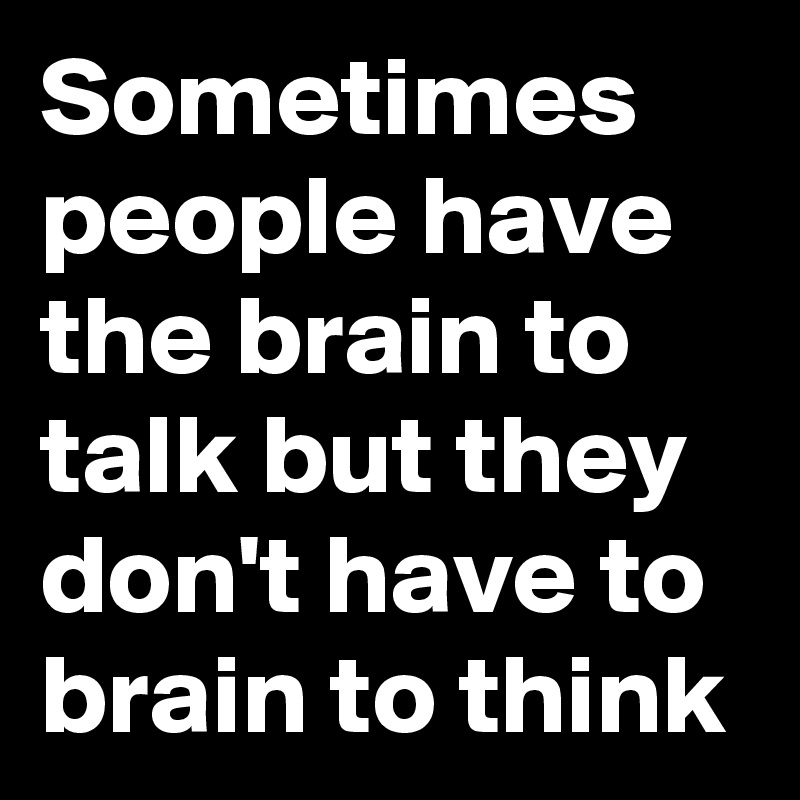 Sometimes people have the brain to talk but they don't have to brain to think
