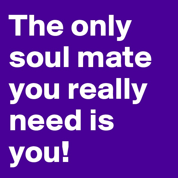 The only soul mate you really need is you!
