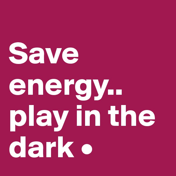 Save energy.. play in the dark •