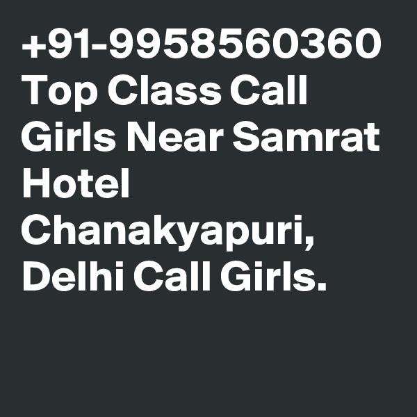 +91-9958560360 Top Class Call Girls Near Samrat Hotel Chanakyapuri, Delhi Call Girls.
